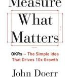 John Doerr Measure What Matters OKRs- The Simple Idea that Drives 10x Growth