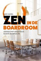 Sake Algra Zen in de boardroom Leiderschap vanuit rust, ruimte en reflectie